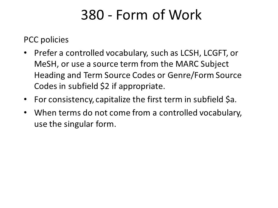380 - Form of Work PCC policies Prefer a controlled vocabulary, such as LCSH, LCGFT, or MeSH, or use a source term from the MARC Subject Heading and Term Source Codes or Genre/Form Source Codes in subfield $2 if appropriate.