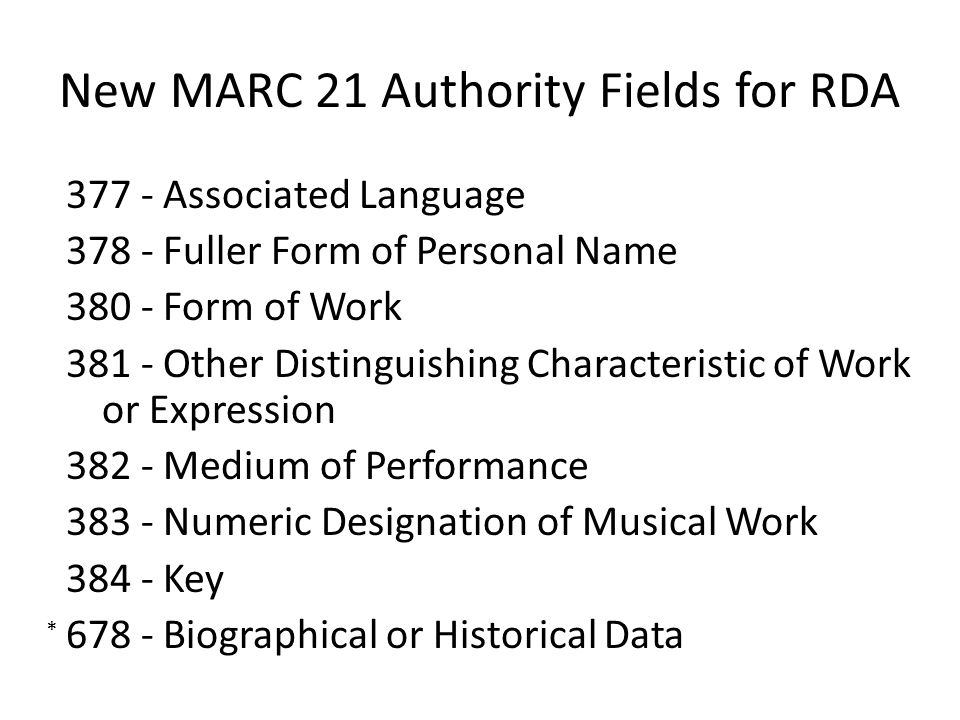 New MARC 21 Authority Fields for RDA 377 - Associated Language 378 - Fuller Form of Personal Name 380 - Form of Work 381 - Other Distinguishing Characteristic of Work or Expression 382 - Medium of Performance 383 - Numeric Designation of Musical Work 384 - Key 678 - Biographical or Historical Data *