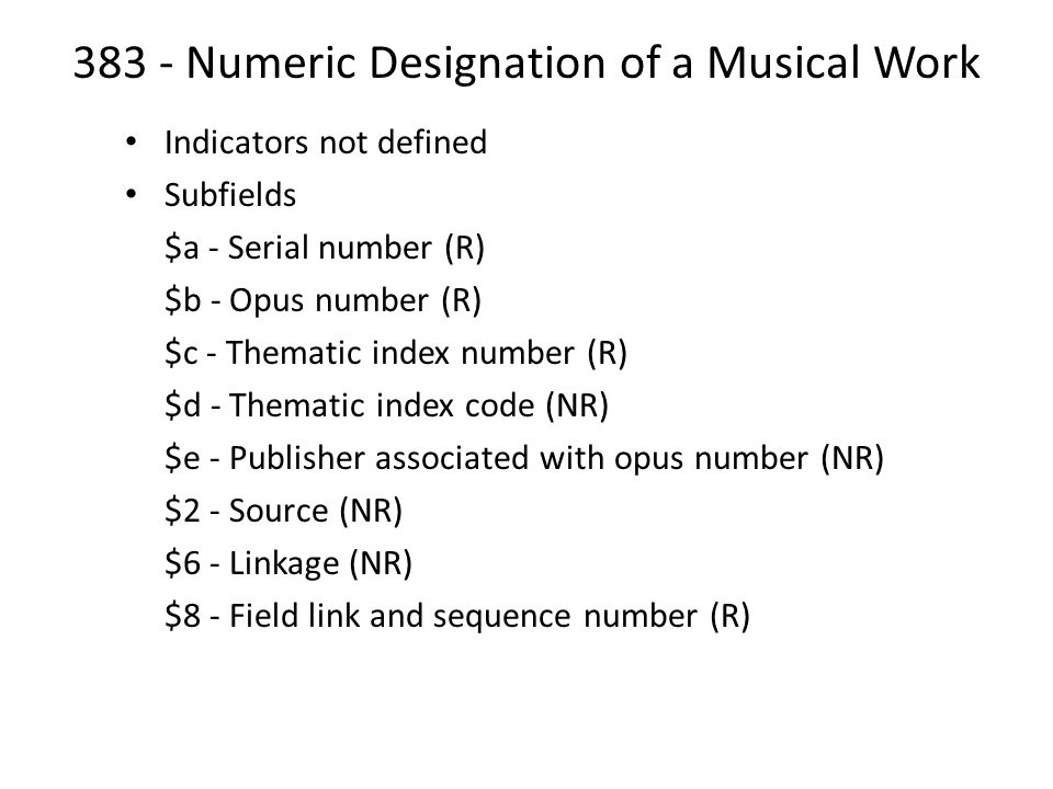 383 - Numeric Designation of a Musical Work Indicators not defined Subfields $a - Serial number (R) $b - Opus number (R) $c - Thematic index number (R) $d - Thematic index code (NR) $e - Publisher associated with opus number (NR) $2 - Source (NR) $6 - Linkage (NR) $8 - Field link and sequence number (R)