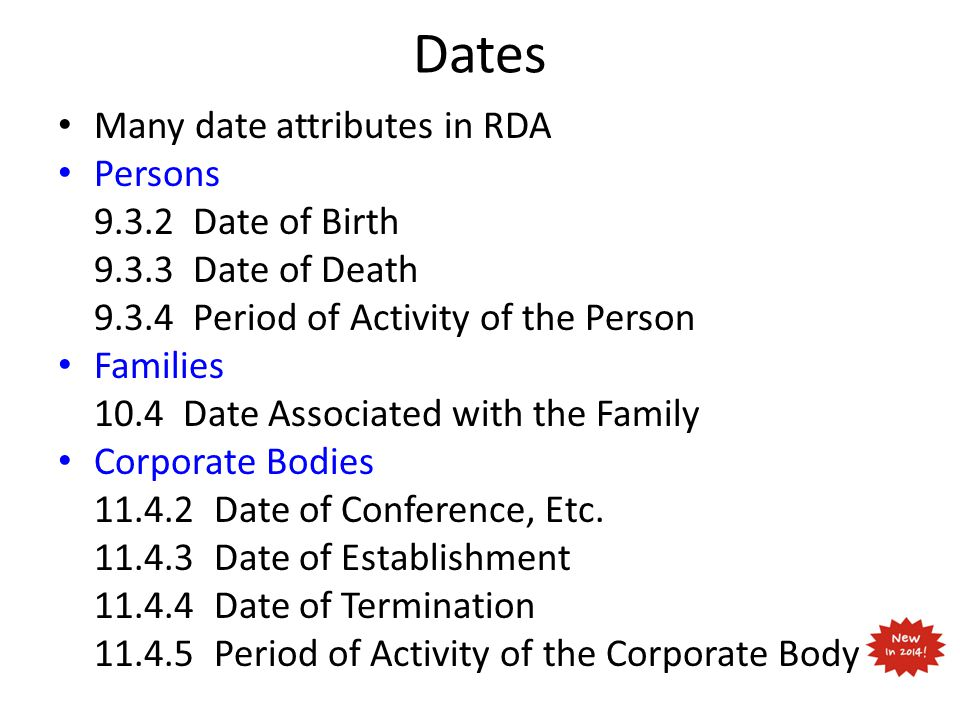 Dates Many date attributes in RDA Persons 9.3.2 Date of Birth 9.3.3 Date of Death 9.3.4 Period of Activity of the Person Families 10.4 Date Associated with the Family Corporate Bodies 11.4.2 Date of Conference, Etc.
