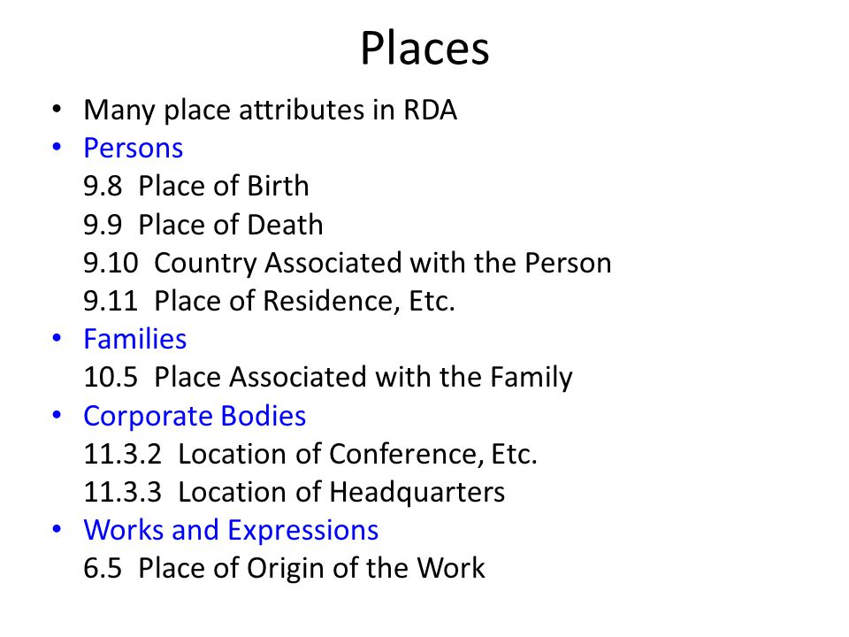 Places Many place attributes in RDA Persons 9.8 Place of Birth 9.9 Place of Death 9.10 Country Associated with the Person 9.11 Place of Residence, Etc.