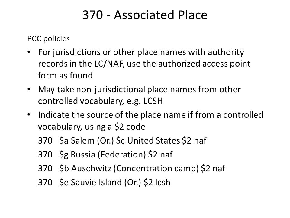 370 - Associated Place PCC policies For jurisdictions or other place names with authority records in the LC/NAF, use the authorized access point form as found May take non-jurisdictional place names from other controlled vocabulary, e.g.