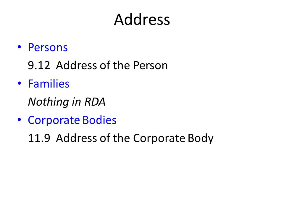 Address Persons 9.12 Address of the Person Families Nothing in RDA Corporate Bodies 11.9 Address of the Corporate Body