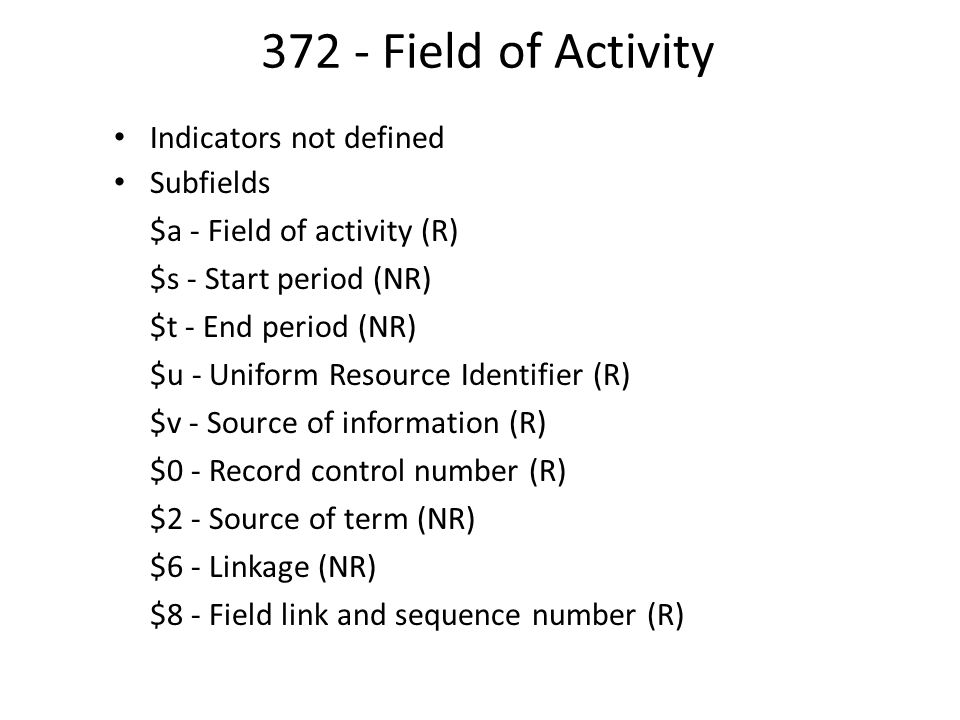 372 - Field of Activity Indicators not defined Subfields $a - Field of activity (R) $s - Start period (NR) $t - End period (NR) $u - Uniform Resource Identifier (R) $v - Source of information (R) $0 - Record control number (R) $2 - Source of term (NR) $6 - Linkage (NR) $8 - Field link and sequence number (R)