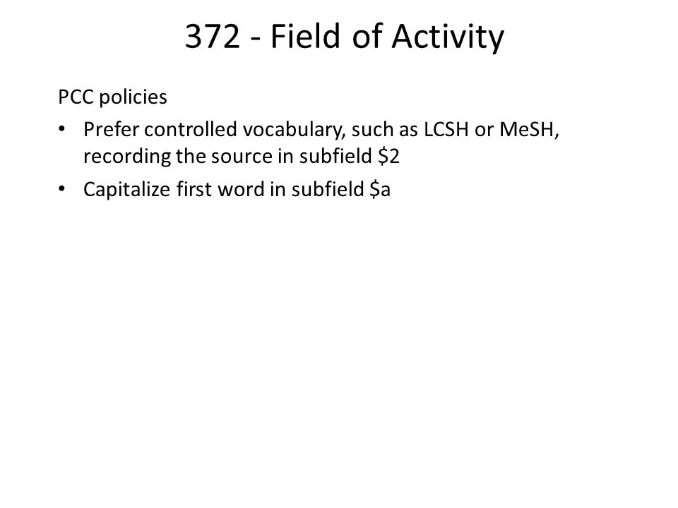 372 - Field of Activity PCC policies Prefer controlled vocabulary, such as LCSH or MeSH, recording the source in subfield $2 Capitalize first word in subfield $a