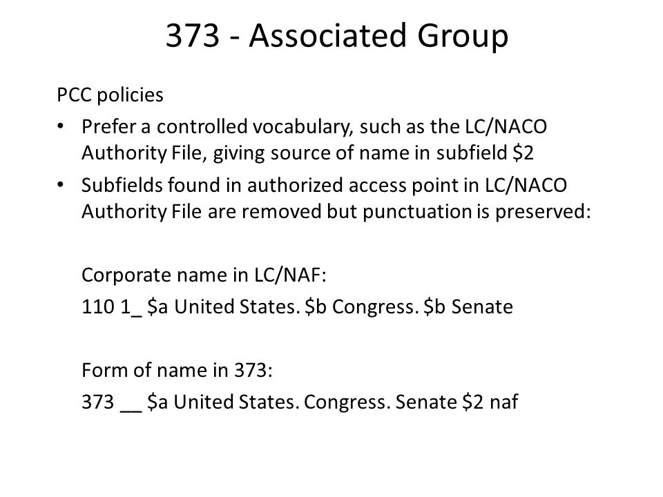 373 - Associated Group PCC policies Prefer a controlled vocabulary, such as the LC/NACO Authority File, giving source of name in subfield $2 Subfields found in authorized access point in LC/NACO Authority File are removed but punctuation is preserved: Corporate name in LC/NAF: 110 1_ $a United States.