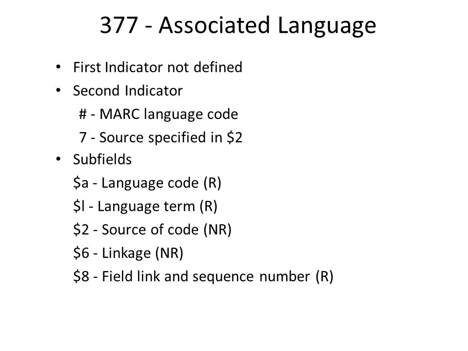 377 - Associated Language First Indicator not defined Second Indicator # - MARC language code 7 - Source specified in $2 Subfields $a - Language code (R) $l - Language term (R) $2 - Source of code (NR) $6 - Linkage (NR) $8 - Field link and sequence number (R)