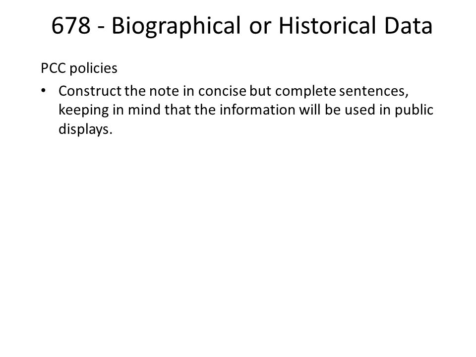 678 - Biographical or Historical Data PCC policies Construct the note in concise but complete sentences, keeping in mind that the information will be used in public displays.