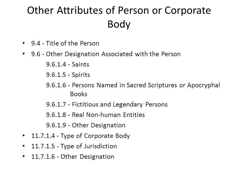 Other Attributes of Person or Corporate Body 9.4 - Title of the Person 9.6 - Other Designation Associated with the Person 9.6.1.4 - Saints 9.6.1.5 - Spirits 9.6.1.6 - Persons Named in Sacred Scriptures or Apocryphal Books 9.6.1.7 - Fictitious and Legendary Persons 9.6.1.8 - Real Non-human Entities 9.6.1.9 - Other Designation 11.7.1.4 - Type of Corporate Body 11.7.1.5 - Type of Jurisdiction 11.7.1.6 - Other Designation