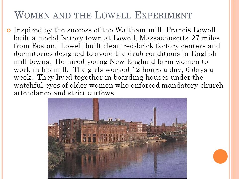 W OMEN AND THE L OWELL E XPERIMENT Inspired by the success of the Waltham mill, Francis Lowell built a model factory town at Lowell, Massachusetts 27 miles from Boston.