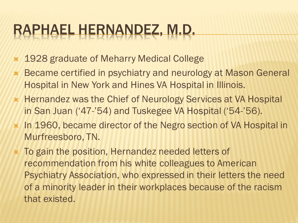  1928 graduate of Meharry Medical College  Became certified in psychiatry and neurology at Mason General Hospital in New York and Hines VA Hospital in Illinois.