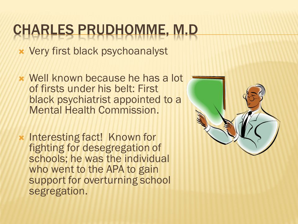  Very first black psychoanalyst  Well known because he has a lot of firsts under his belt: First black psychiatrist appointed to a Mental Health Commission.