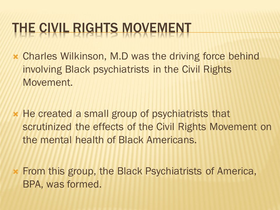  Charles Wilkinson, M.D was the driving force behind involving Black psychiatrists in the Civil Rights Movement.