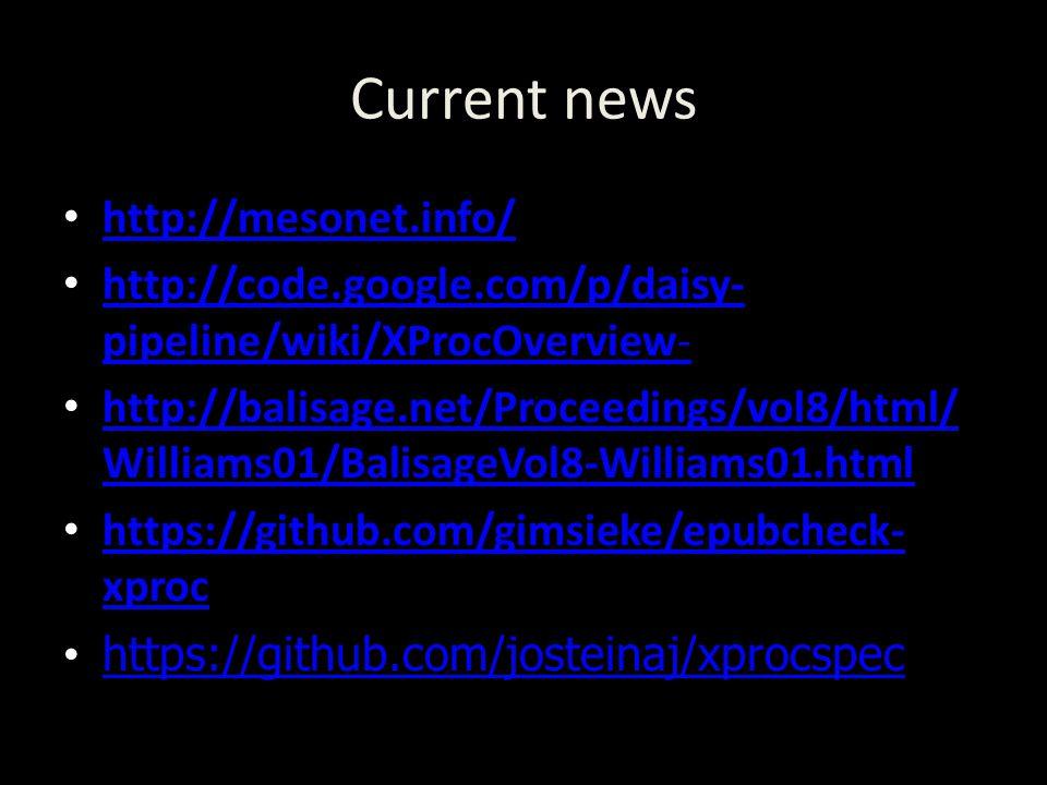 Current news http://mesonet.info/ http://code.google.com/p/daisy- pipeline/wiki/XProcOverview- http://code.google.com/p/daisy- pipeline/wiki/XProcOverview- http://balisage.net/Proceedings/vol8/html/ Williams01/BalisageVol8-Williams01.html http://balisage.net/Proceedings/vol8/html/ Williams01/BalisageVol8-Williams01.html https://github.com/gimsieke/epubcheck- xproc https://github.com/gimsieke/epubcheck- xproc https://github.com/josteinaj/xprocspec