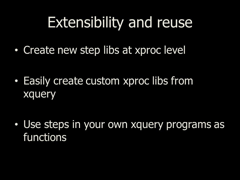 Extensibility and reuse Create new step libs at xproc level Easily create custom xproc libs from xquery Use steps in your own xquery programs as functions