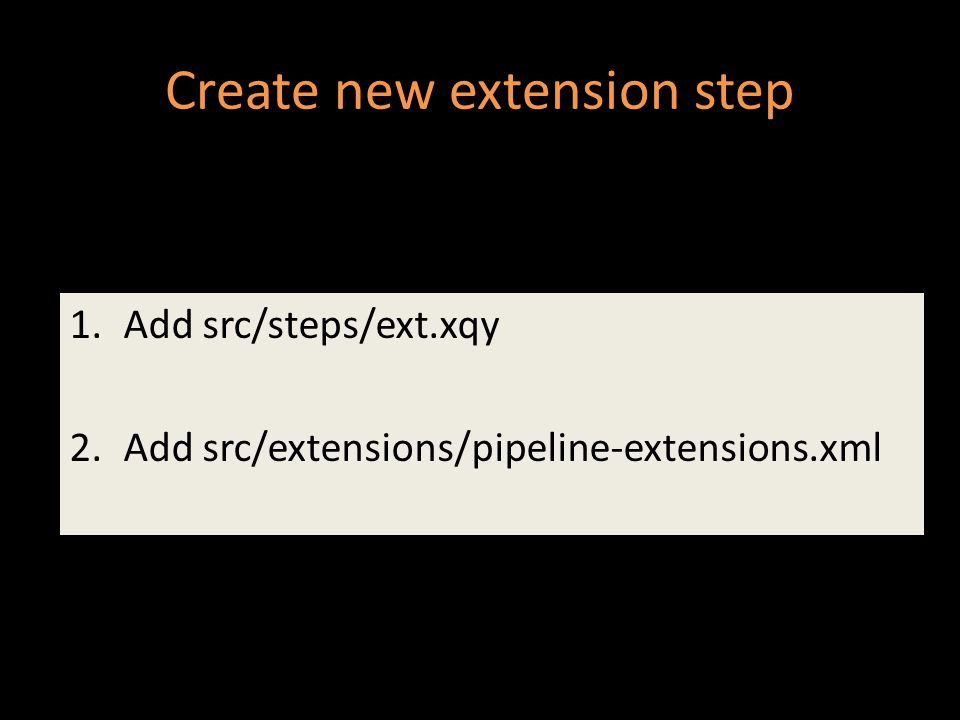 Create new extension step 1.Add src/steps/ext.xqy 2.Add src/extensions/pipeline-extensions.xml