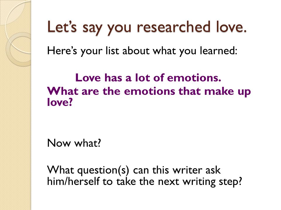 Let's say you researched love. Here's your list about what you learned: Love has a lot of emotions.