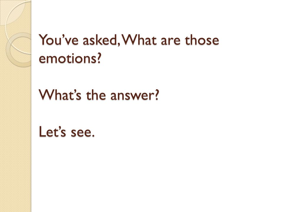 You've asked, What are those emotions? What's the answer? Let's see.