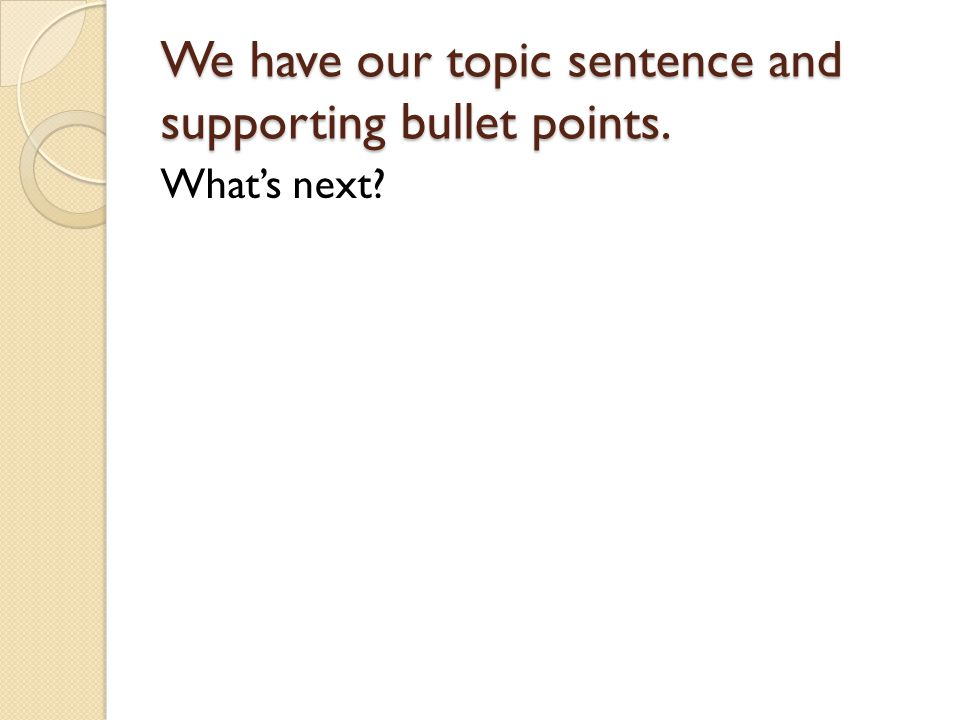 We have our topic sentence and supporting bullet points. What's next
