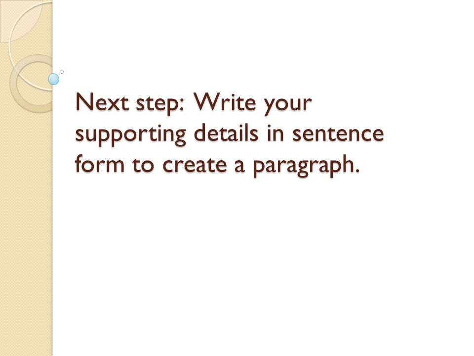 Next step: Write your supporting details in sentence form to create a paragraph.