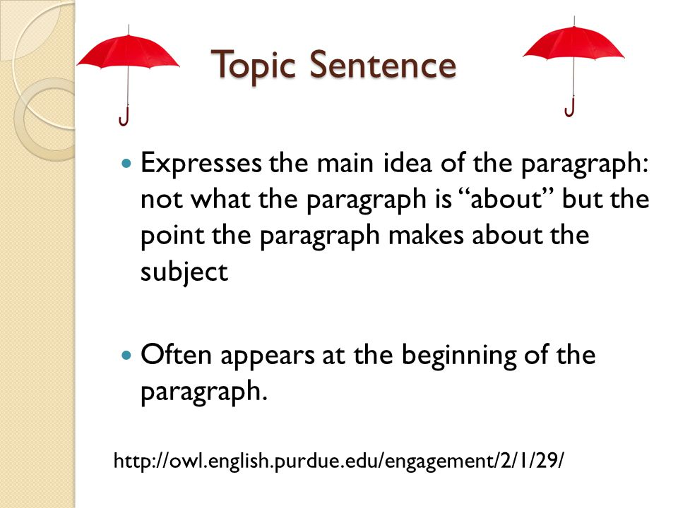 """Topic Sentence Expresses the main idea of the paragraph: not what the paragraph is """"about"""" but the point the paragraph makes about the subject Often a"""