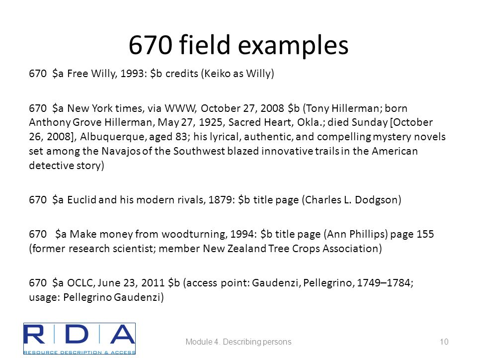 670 field examples 670 $a Free Willy, 1993: $b credits (Keiko as Willy) 670 $a New York times, via WWW, October 27, 2008 $b (Tony Hillerman; born Anthony Grove Hillerman, May 27, 1925, Sacred Heart, Okla.; died Sunday [October 26, 2008], Albuquerque, aged 83; his lyrical, authentic, and compelling mystery novels set among the Navajos of the Southwest blazed innovative trails in the American detective story) 670 $a Euclid and his modern rivals, 1879: $b title page (Charles L.