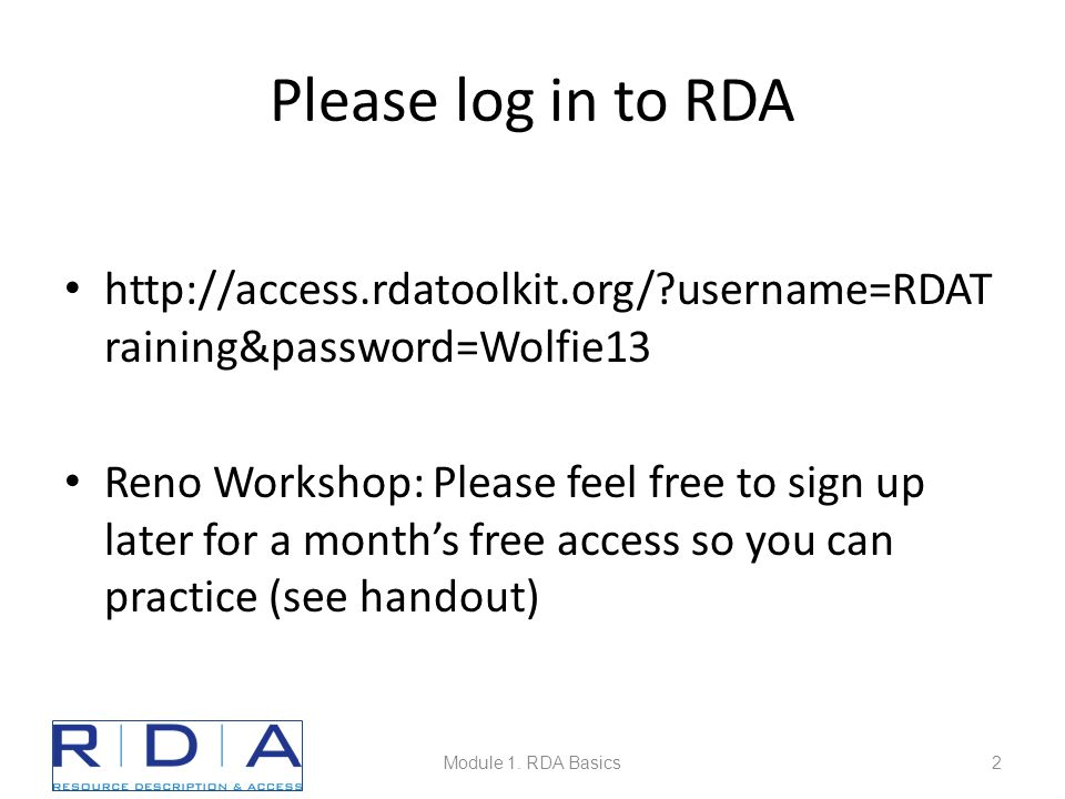 Please log in to RDA http://access.rdatoolkit.org/?username=RDAT raining&password=Wolfie13 Reno Workshop: Please feel free to sign up later for a month's free access so you can practice (see handout) Module 1.