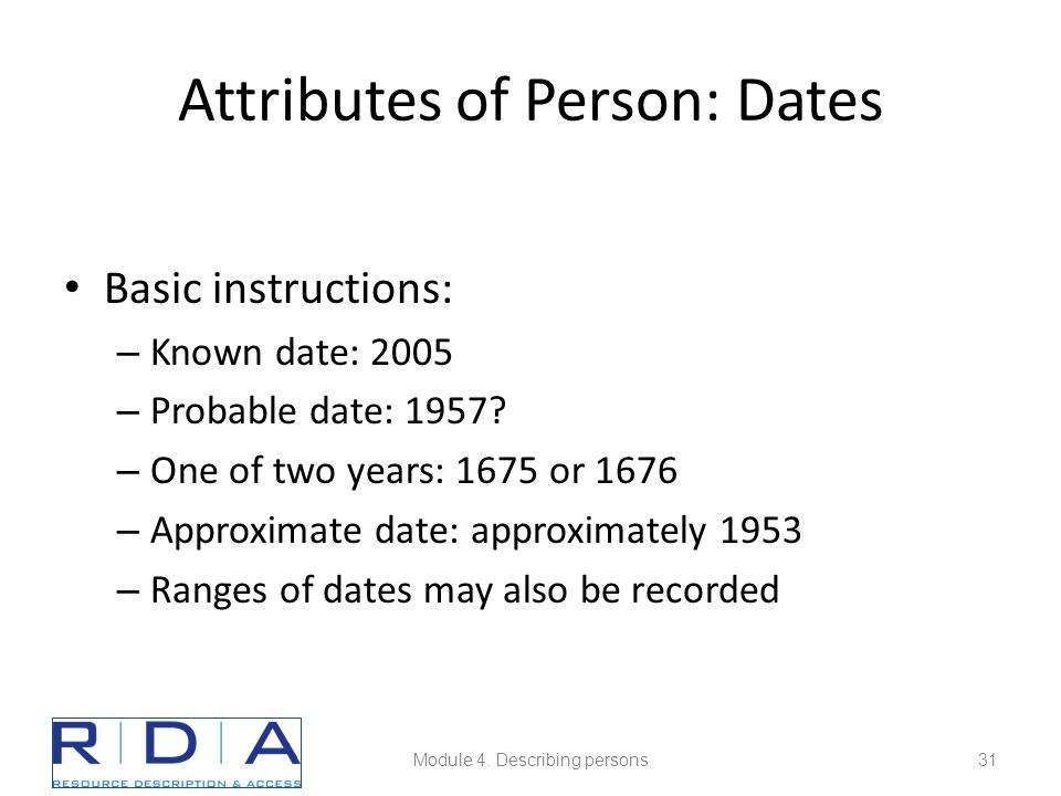 Attributes of Person: Dates Basic instructions: – Known date: 2005 – Probable date: 1957? – One of two years: 1675 or 1676 – Approximate date: approxi