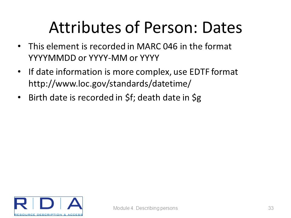Attributes of Person: Dates This element is recorded in MARC 046 in the format YYYYMMDD or YYYY-MM or YYYY If date information is more complex, use EDTF format http://www.loc.gov/standards/datetime/ Birth date is recorded in $f; death date in $g Module 4.