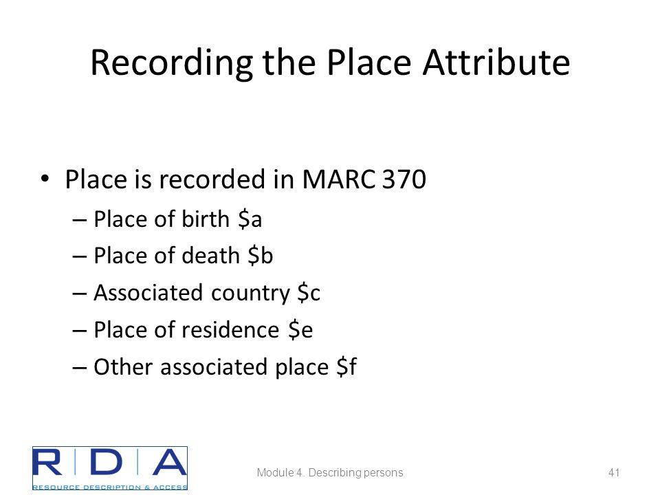 Recording the Place Attribute Place is recorded in MARC 370 – Place of birth $a – Place of death $b – Associated country $c – Place of residence $e – Other associated place $f Module 4.