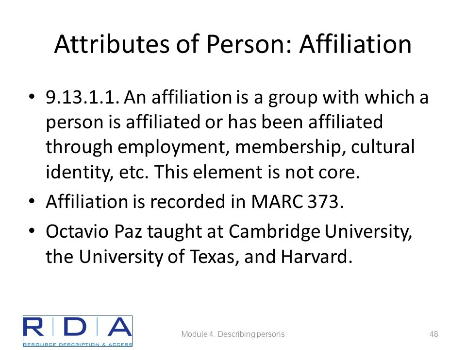 Attributes of Person: Affiliation 9.13.1.1. An affiliation is a group with which a person is affiliated or has been affiliated through employment, mem