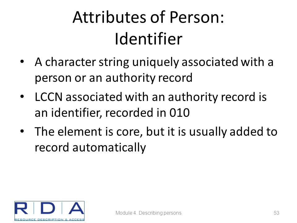 Attributes of Person: Identifier A character string uniquely associated with a person or an authority record LCCN associated with an authority record is an identifier, recorded in 010 The element is core, but it is usually added to record automatically Module 4.