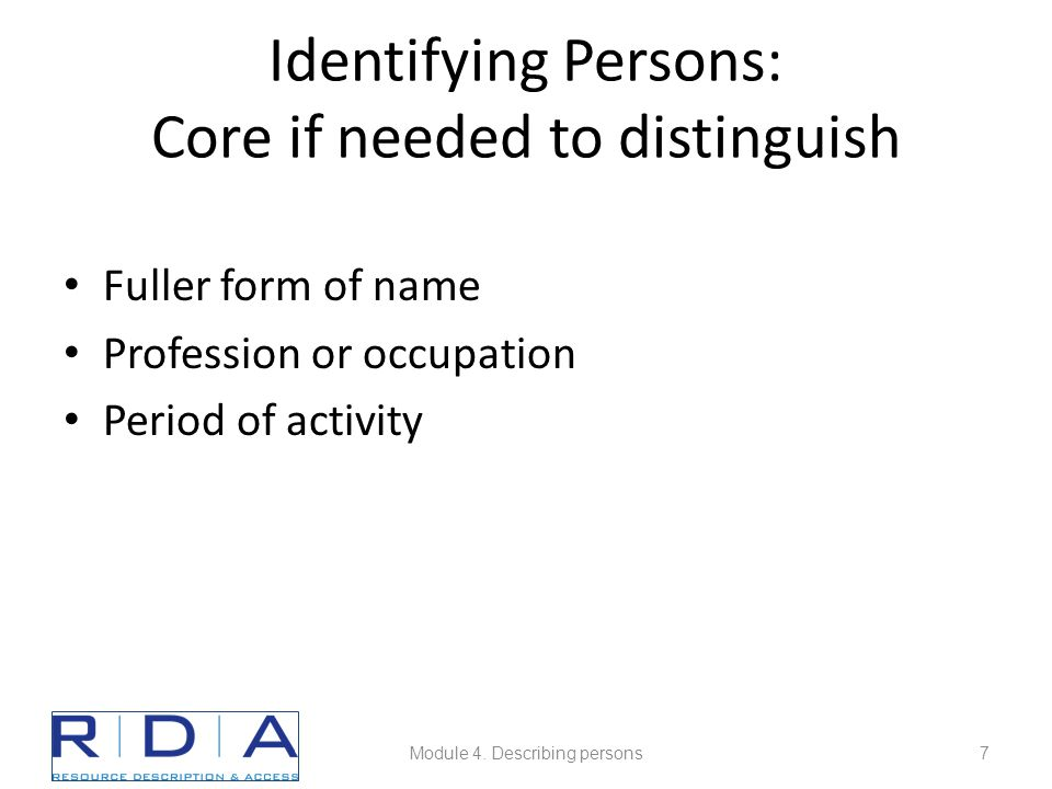 Identifying Persons: Core if needed to distinguish Fuller form of name Profession or occupation Period of activity Module 4.
