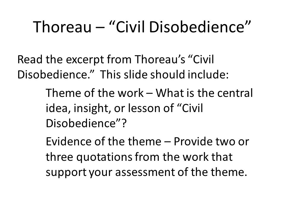 Thoreau – Civil Disobedience Read the excerpt from Thoreau's Civil Disobedience. This slide should include: Theme of the work – What is the central idea, insight, or lesson of Civil Disobedience .