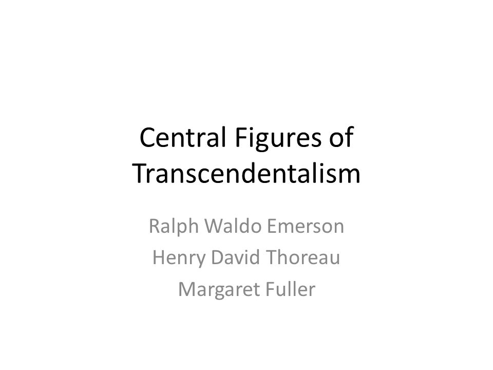 Central Figures of Transcendentalism Ralph Waldo Emerson Henry David Thoreau Margaret Fuller