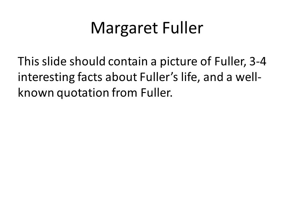Margaret Fuller This slide should contain a picture of Fuller, 3-4 interesting facts about Fuller's life, and a well- known quotation from Fuller.