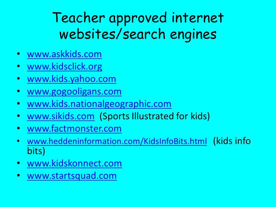 Teacher approved internet websites/search engines www.askkids.com www.kidsclick.org www.kids.yahoo.com www.gogooligans.com www.kids.nationalgeographic.com www.sikids.com (Sports Illustrated for kids) www.sikids.com www.factmonster.com www.heddeninformation.com/KidsInfoBits.html (kids info bits) www.heddeninformation.com/KidsInfoBits.html www.kidskonnect.com www.startsquad.com