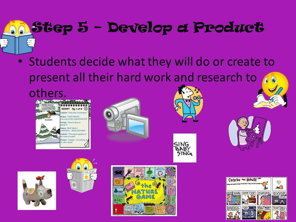 Step 5 – Develop a Product Students decide what they will do or create to present all their hard work and research to others.
