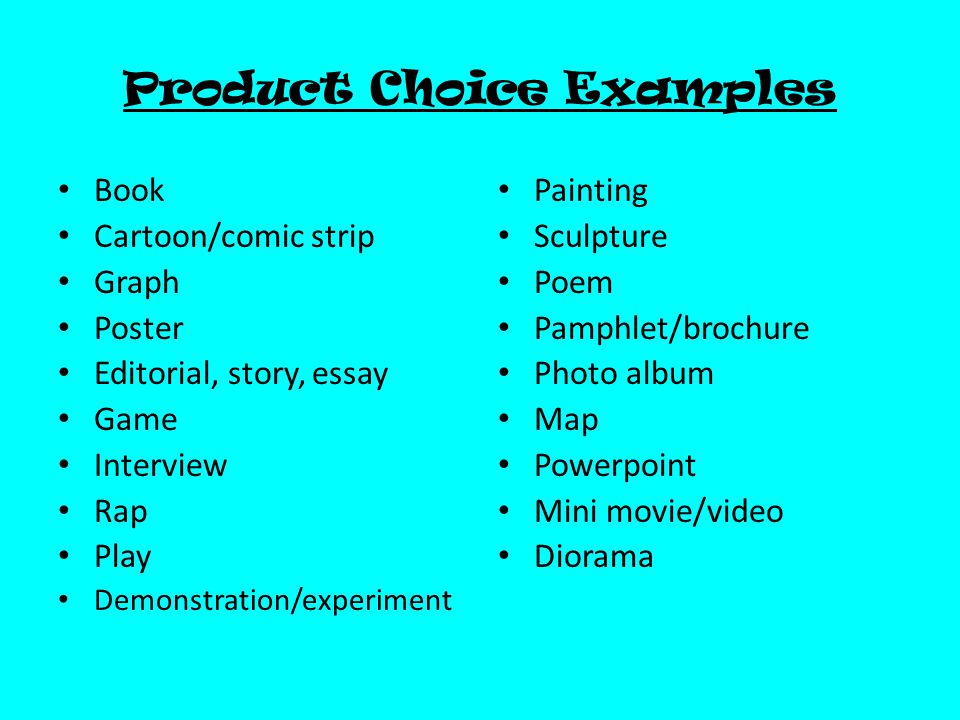 Product Choice Examples Book Cartoon/comic strip Graph Poster Editorial, story, essay Game Interview Rap Play Demonstration/experiment Painting Sculpture Poem Pamphlet/brochure Photo album Map Powerpoint Mini movie/video Diorama