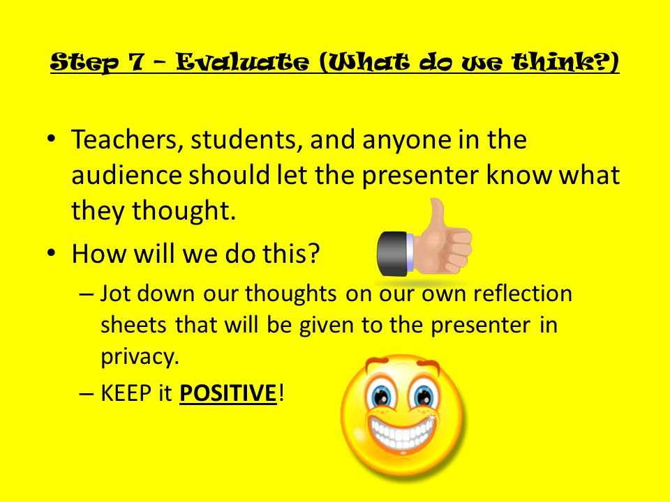 Step 7 – Evaluate (What do we think ) Teachers, students, and anyone in the audience should let the presenter know what they thought.