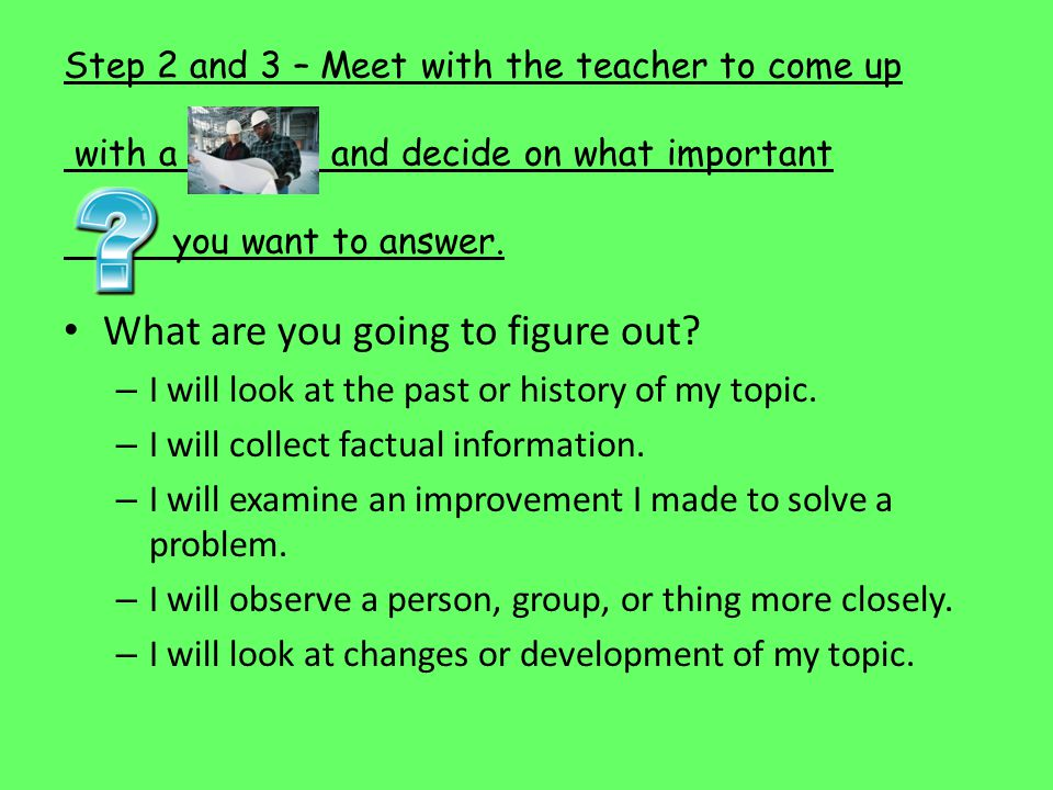 Step 2 and 3 – Meet with the teacher to come up with a and decide on what important you want to answer.