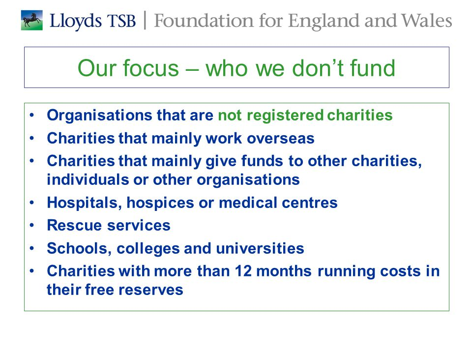 Our focus – who we don't fund Organisations that are not registered charities Charities that mainly work overseas Charities that mainly give funds to other charities, individuals or other organisations Hospitals, hospices or medical centres Rescue services Schools, colleges and universities Charities with more than 12 months running costs in their free reserves