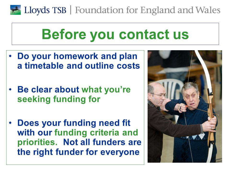 Before you contact us Do your homework and plan a timetable and outline costs Be clear about what you're seeking funding for Does your funding need fit with our funding criteria and priorities.