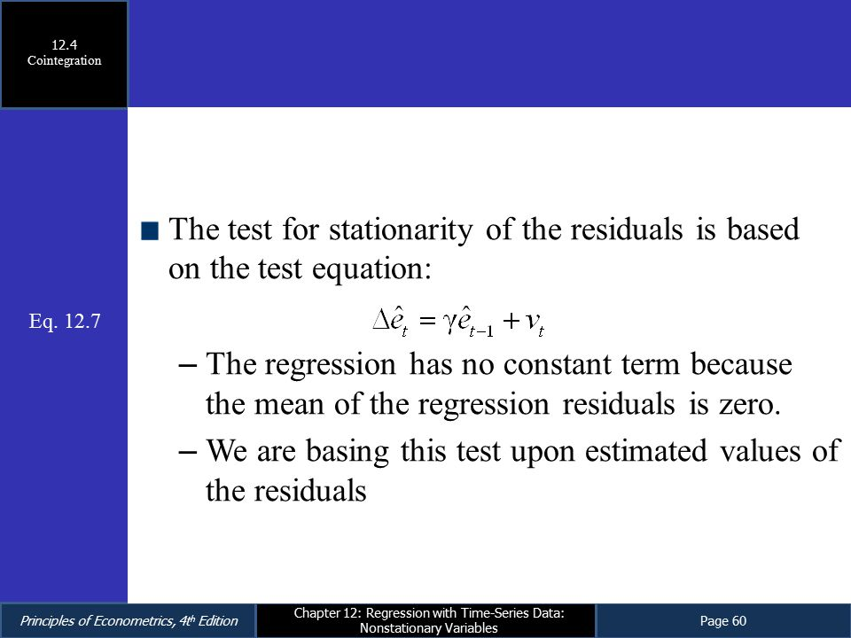 Principles of Econometrics, 4t h EditionPage 60 Chapter 12: Regression with Time-Series Data: Nonstationary Variables The test for stationarity of the