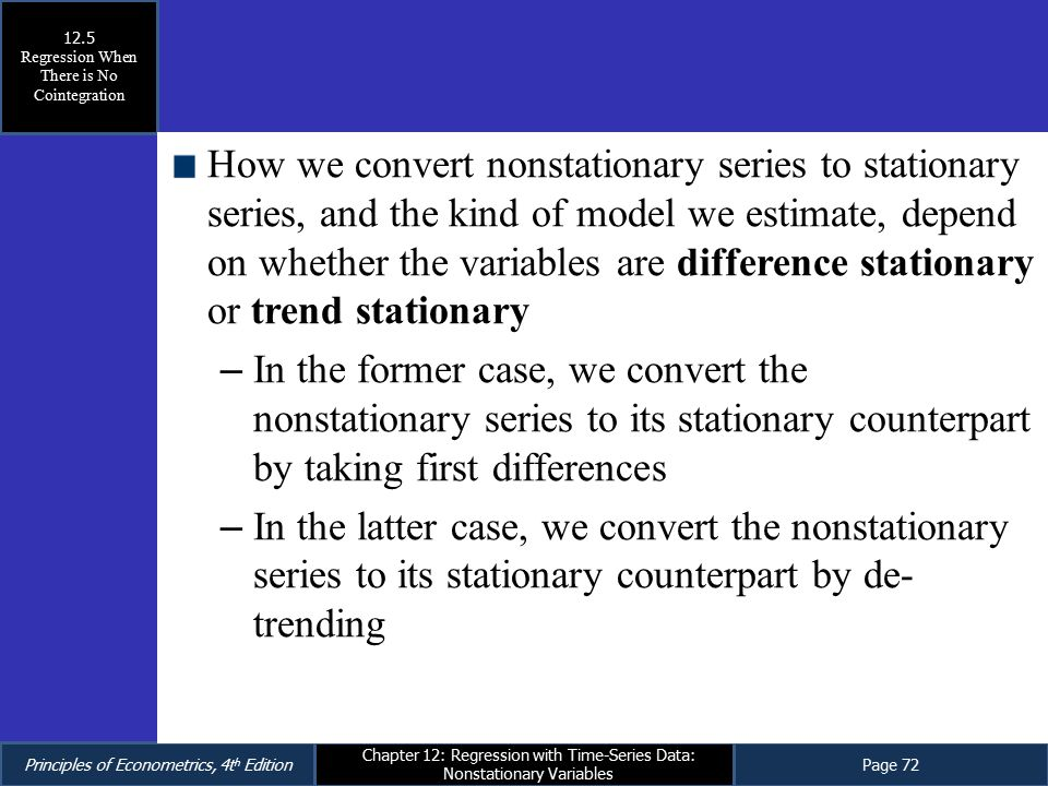 Principles of Econometrics, 4t h EditionPage 72 Chapter 12: Regression with Time-Series Data: Nonstationary Variables How we convert nonstationary ser