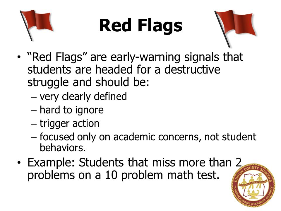 Red Flags Red Flags are early-warning signals that students are headed for a destructive struggle and should be: – very clearly defined – hard to ignore – trigger action – focused only on academic concerns, not student behaviors.