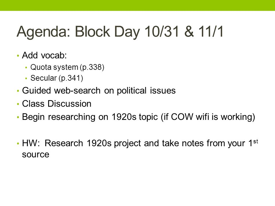 Agenda: Block Day 10/31 & 11/1 Add vocab: Quota system (p.338) Secular (p.341) Guided web-search on political issues Class Discussion Begin researching on 1920s topic (if COW wifi is working) HW: Research 1920s project and take notes from your 1 st source