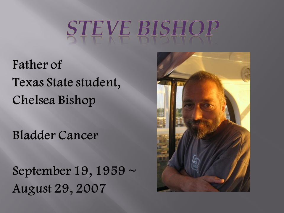 Father of Texas State student, Chelsea Bishop Bladder Cancer September 19, 1959 ~ August 29, 2007