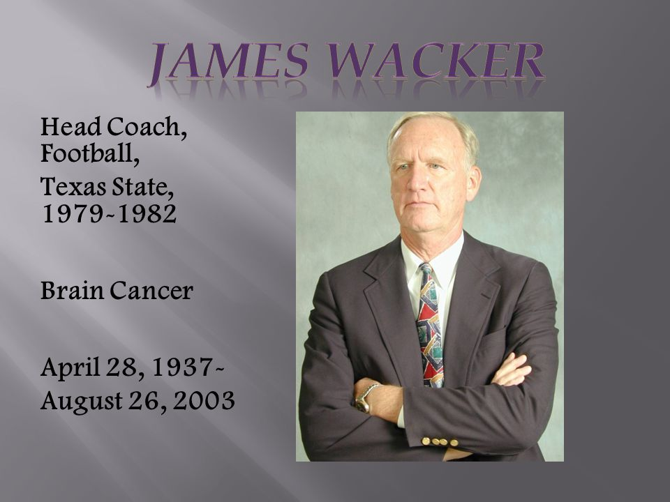 Head Coach, Football, Texas State, 1979-1982 Brain Cancer April 28, 1937- August 26, 2003