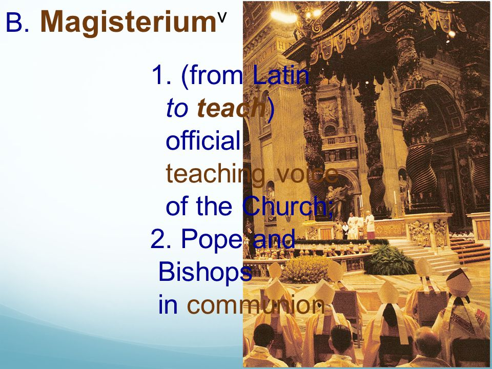 B. Magisterium v 1. (from Latin to teach) official teaching voice of the Church; 2. Pope and Bishops in communion